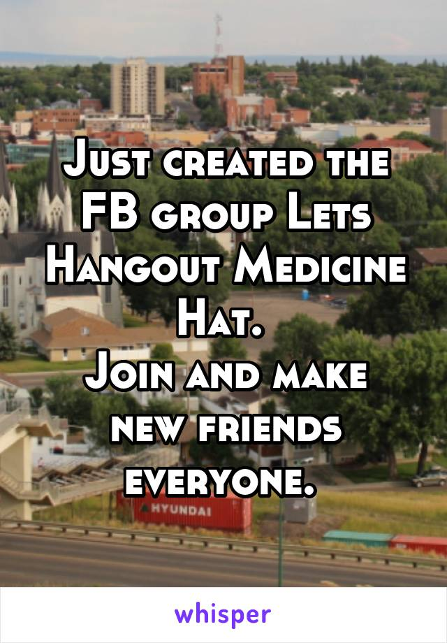 Just created the FB group Lets Hangout Medicine Hat.  Join and make new friends everyone.