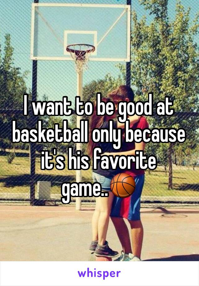 I want to be good at basketball only because it's his favorite game..🏀
