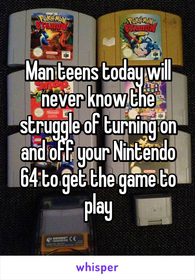 Man teens today will never know the struggle of turning on and off your Nintendo 64 to get the game to play