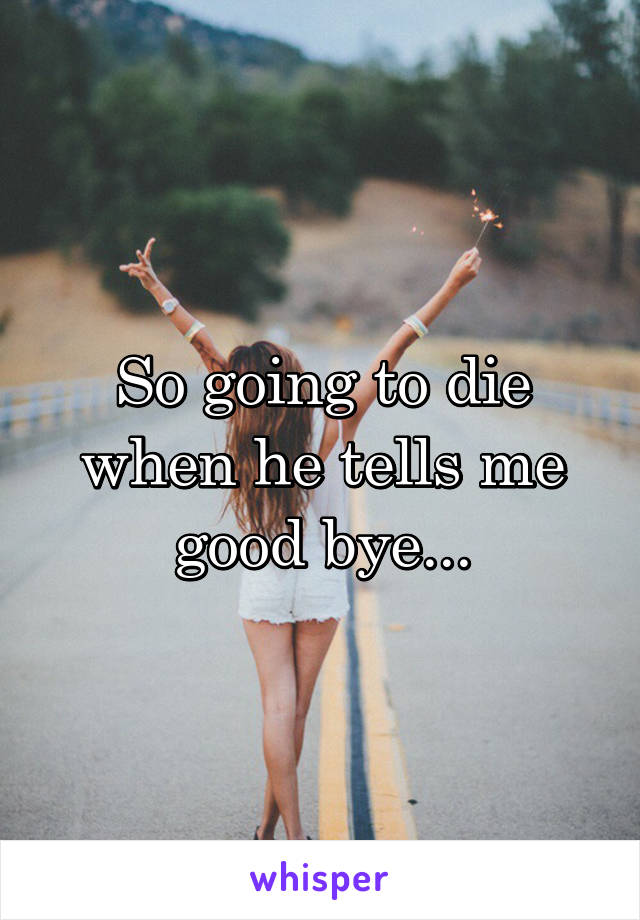 So going to die when he tells me good bye...