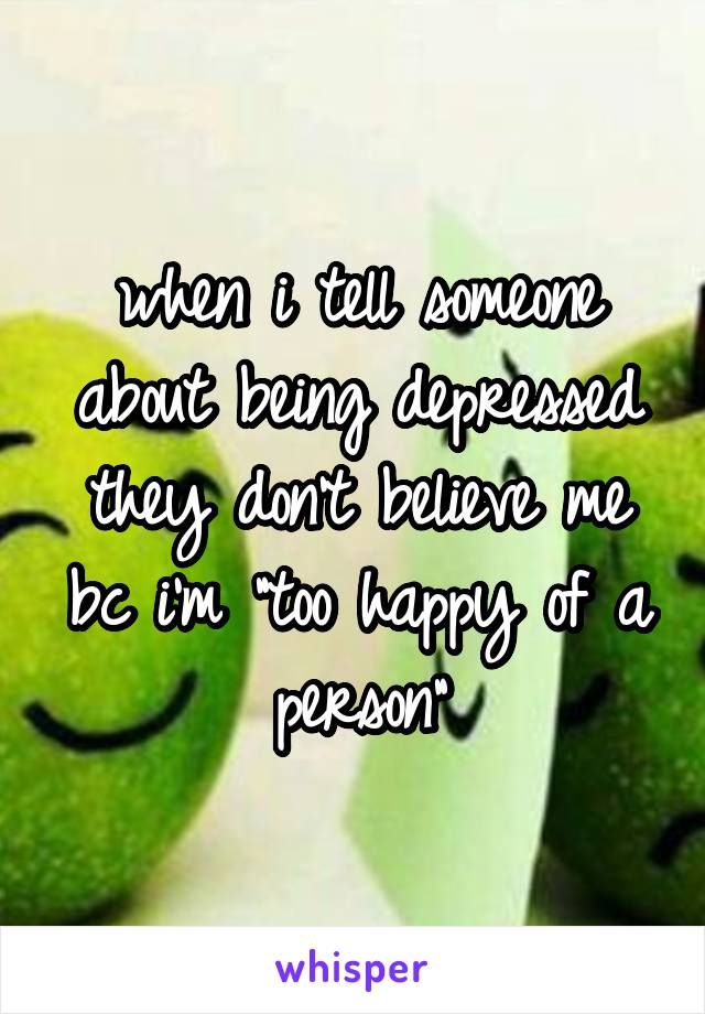 """when i tell someone about being depressed they don't believe me bc i'm """"too happy of a person"""""""