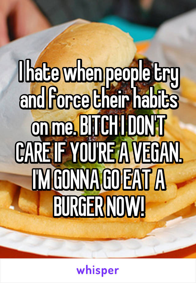 I hate when people try and force their habits on me. BITCH I DON'T CARE IF YOU'RE A VEGAN. I'M GONNA GO EAT A BURGER NOW!