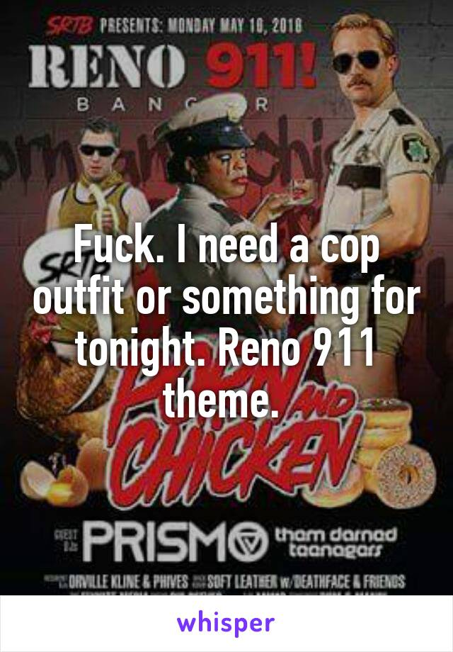 Fuck. I need a cop outfit or something for tonight. Reno 911 theme.