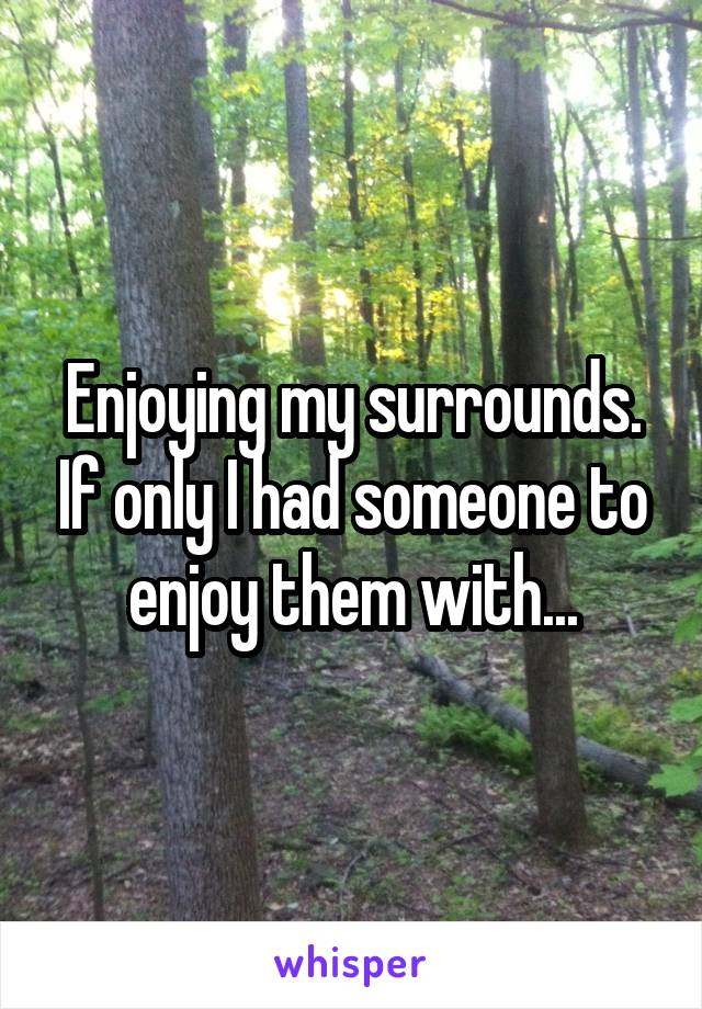 Enjoying my surrounds. If only I had someone to enjoy them with...