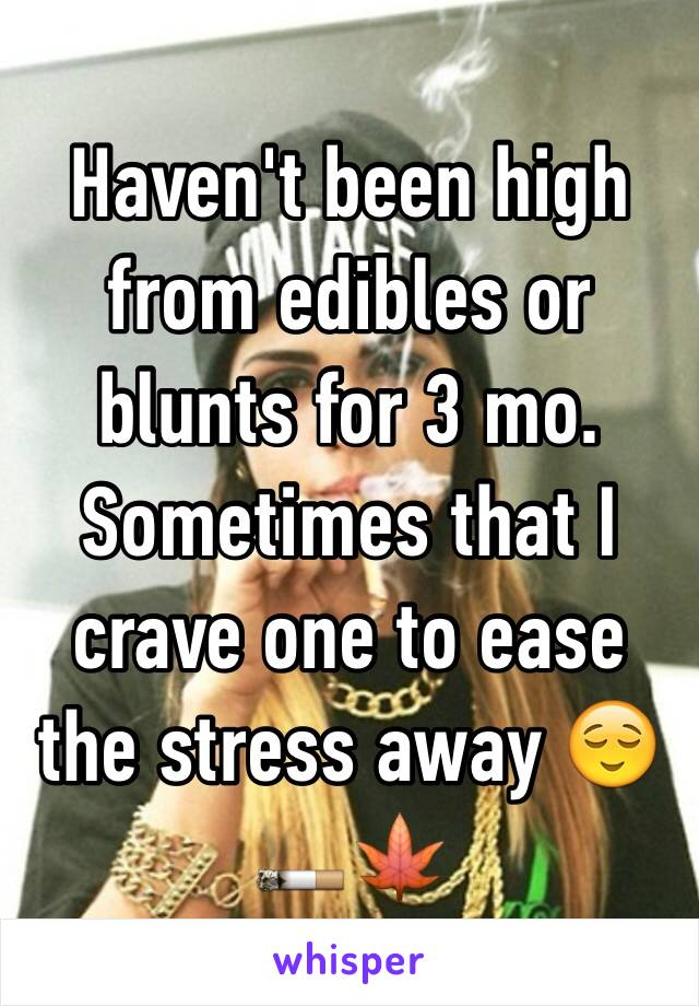 Haven't been high from edibles or blunts for 3 mo. Sometimes that I crave one to ease the stress away 😌🚬🍁