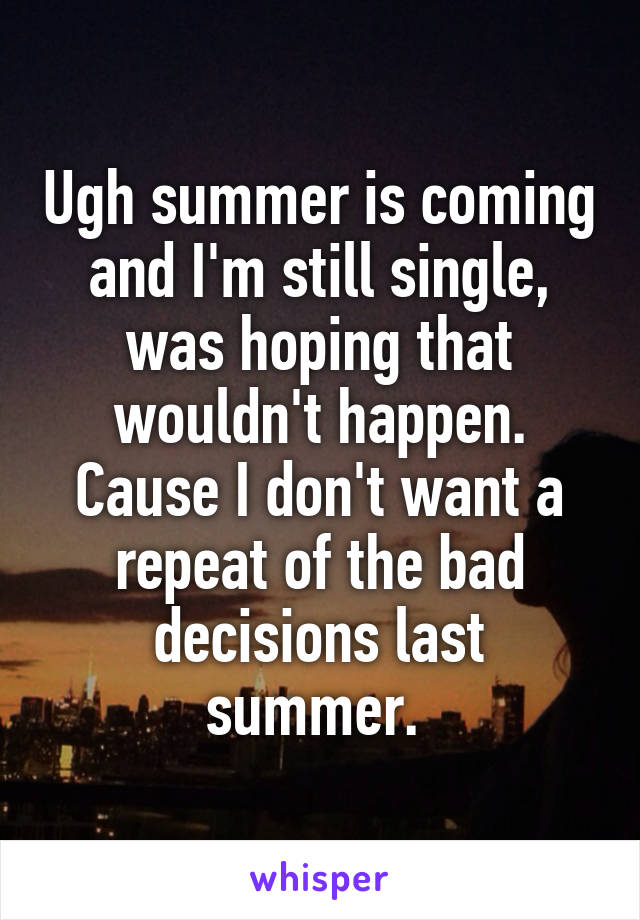 Ugh summer is coming and I'm still single, was hoping that wouldn't happen. Cause I don't want a repeat of the bad decisions last summer.