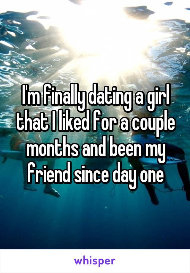 I'm finally dating a girl that I liked for a couple months and been my friend since day one