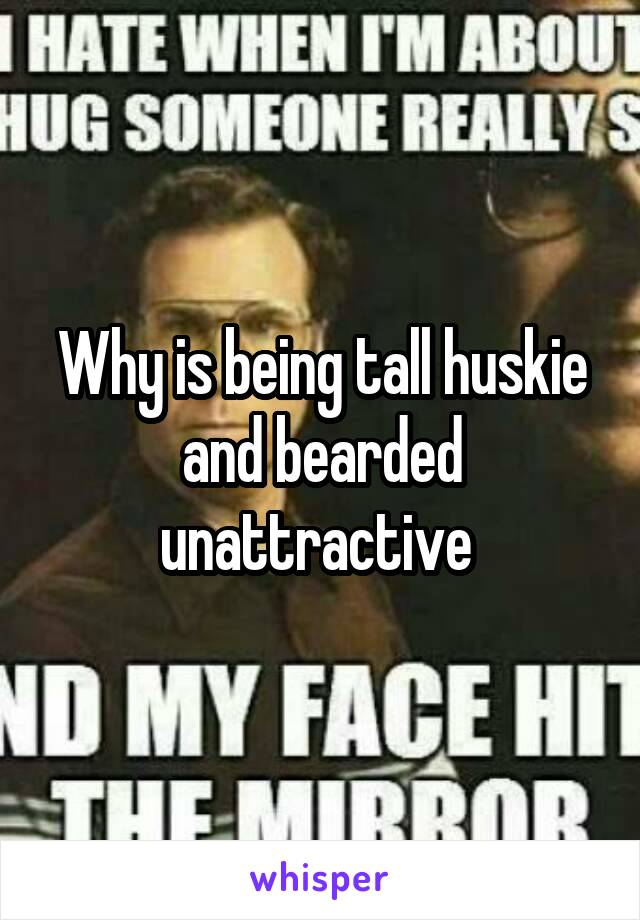Why is being tall huskie and bearded unattractive