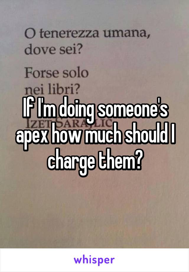 If I'm doing someone's apex how much should I charge them?