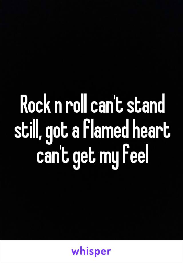 Rock n roll can't stand still, got a flamed heart can't get my feel