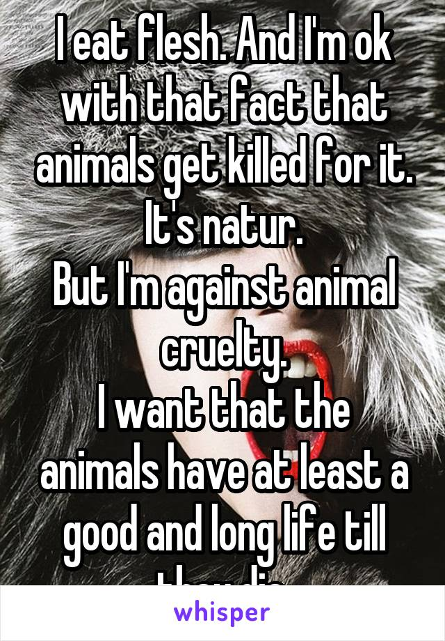 I eat flesh. And I'm ok with that fact that animals get killed for it. It's natur. But I'm against animal cruelty. I want that the animals have at least a good and long life till they die.