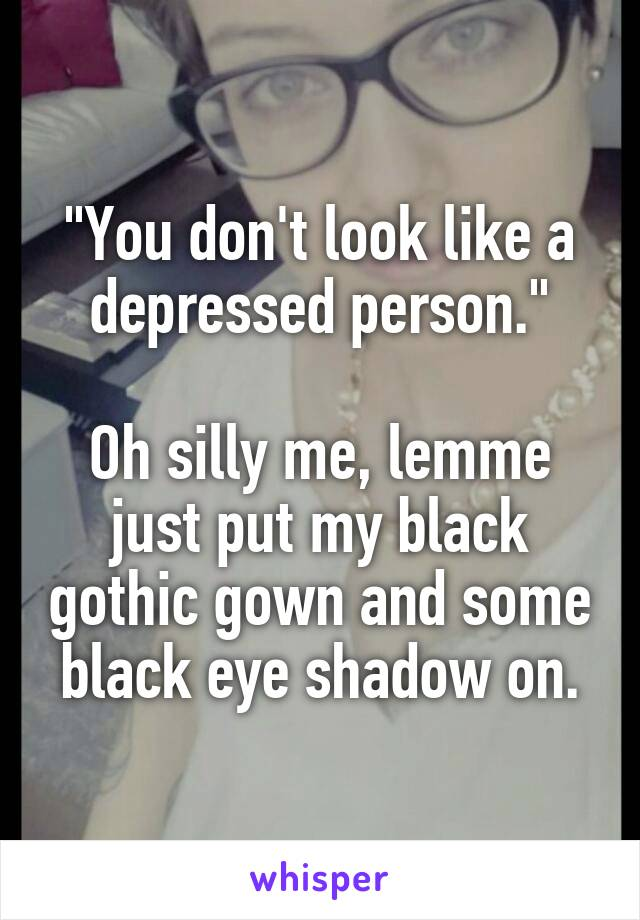 """""""You don't look like a depressed person.""""  Oh silly me, lemme just put my black gothic gown and some black eye shadow on."""