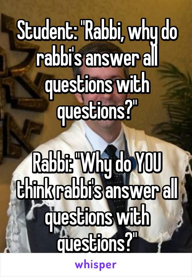"Student: ""Rabbi, why do rabbi's answer all questions with questions?""  Rabbi: ""Why do YOU think rabbi's answer all questions with questions?"""