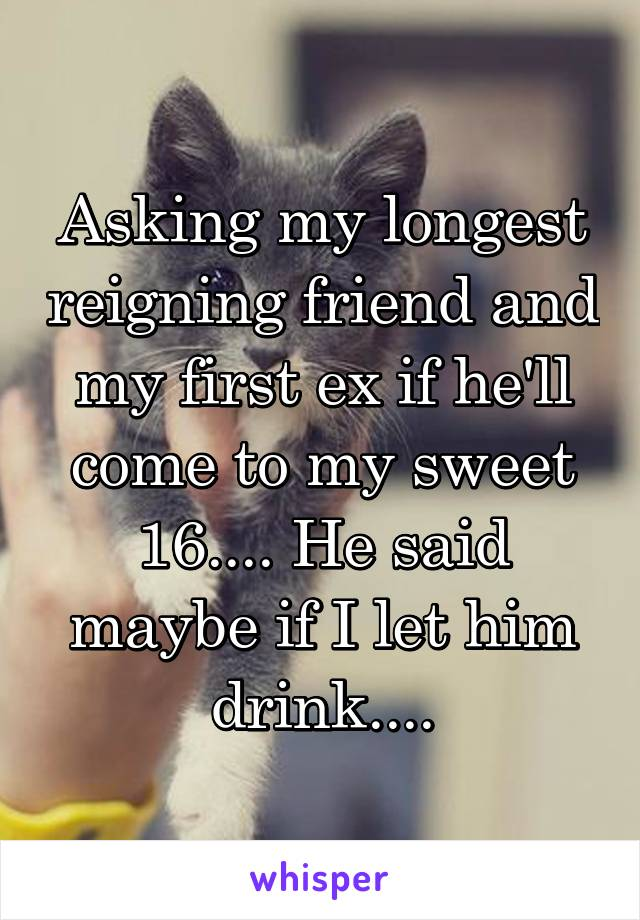 Asking my longest reigning friend and my first ex if he'll come to my sweet 16.... He said maybe if I let him drink....