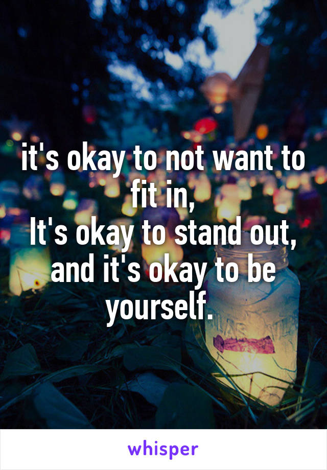 it's okay to not want to fit in, It's okay to stand out, and it's okay to be yourself.