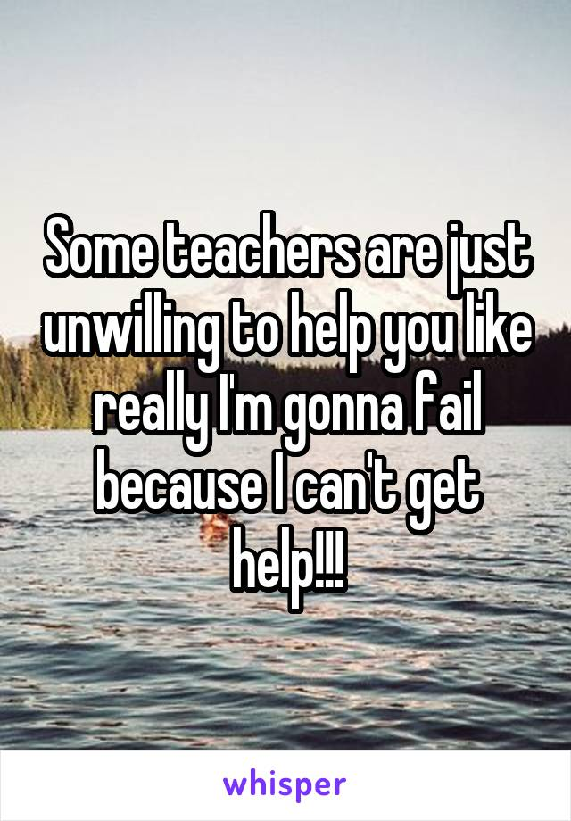 Some teachers are just unwilling to help you like really I'm gonna fail because I can't get help!!!