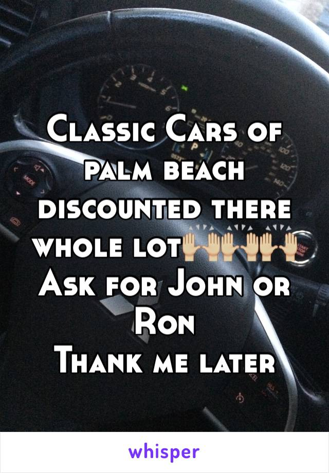 Classic Cars of palm beach discounted there whole lot🙌🏼🙌🏼🙌🏼 Ask for John or Ron  Thank me later