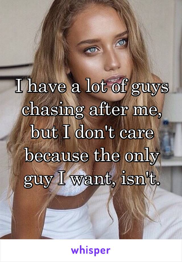 I have a lot of guys chasing after me, but I don't care because the only guy I want, isn't.