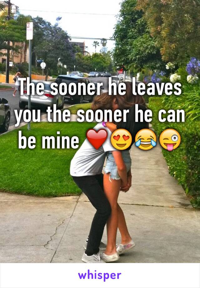 The sooner he leaves you the sooner he can be mine ❤️😍😂😜