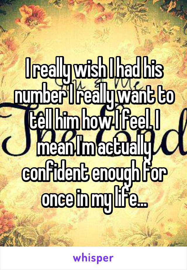 I really wish I had his number I really want to tell him how I feel. I mean I'm actually confident enough for once in my life...