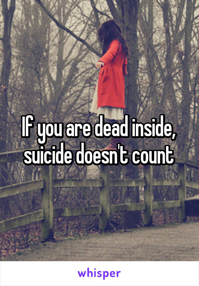 If you are dead inside,  suicide doesn't count