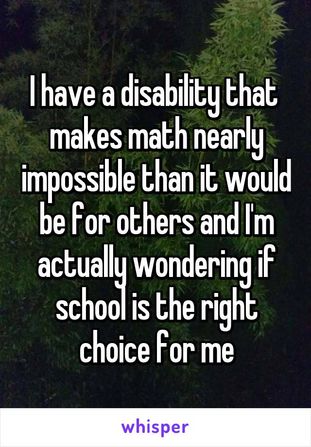 I have a disability that  makes math nearly impossible than it would be for others and I'm actually wondering if school is the right choice for me