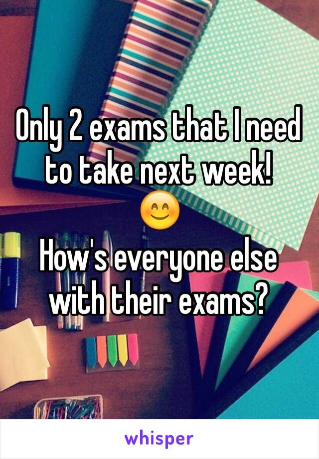 Only 2 exams that I need to take next week!  😊 How's everyone else with their exams?