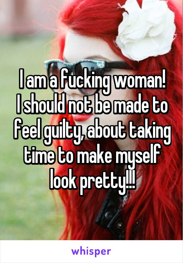 I am a fucking woman! I should not be made to feel guilty, about taking time to make myself look pretty!!!