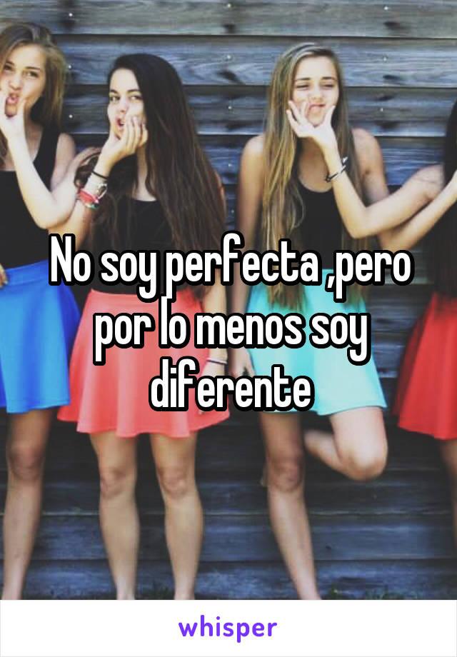No soy perfecta ,pero por lo menos soy diferente