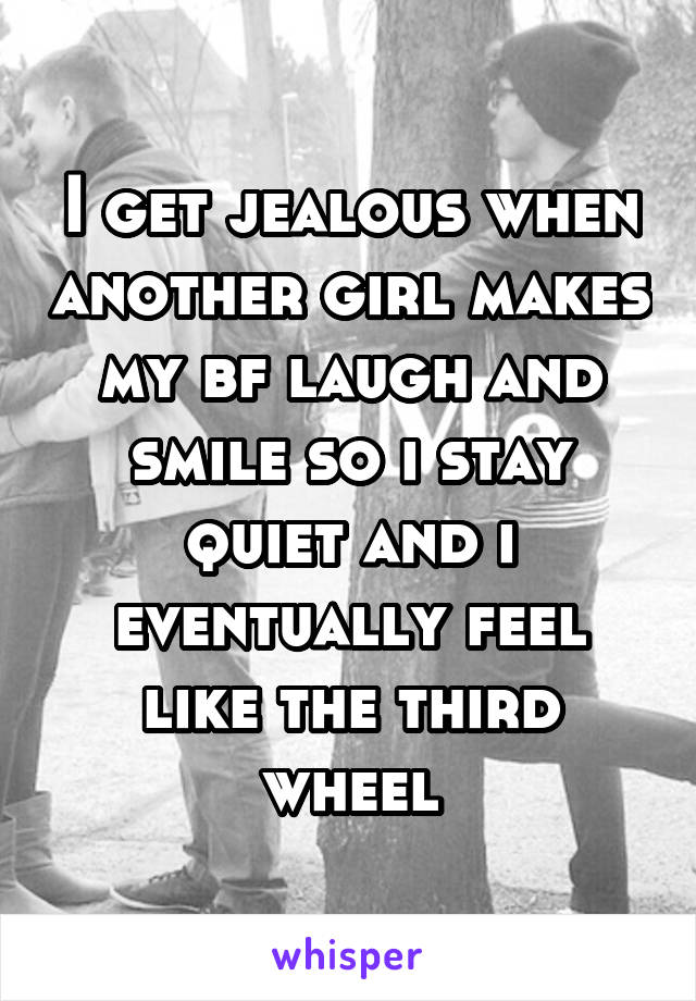 I get jealous when another girl makes my bf laugh and smile so i stay quiet and i eventually feel like the third wheel