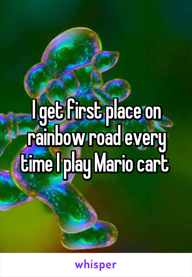 I get first place on rainbow road every time I play Mario cart