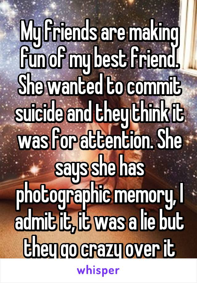 My friends are making fun of my best friend. She wanted to commit suicide and they think it was for attention. She says she has photographic memory, I admit it, it was a lie but they go crazy over it