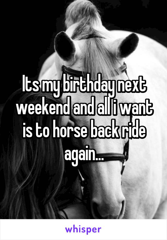 Its my birthday next weekend and all i want is to horse back ride again...
