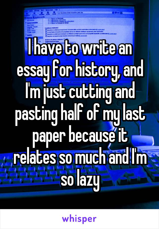 I have to write an essay for history, and I'm just cutting and pasting half of my last paper because it relates so much and I'm so lazy