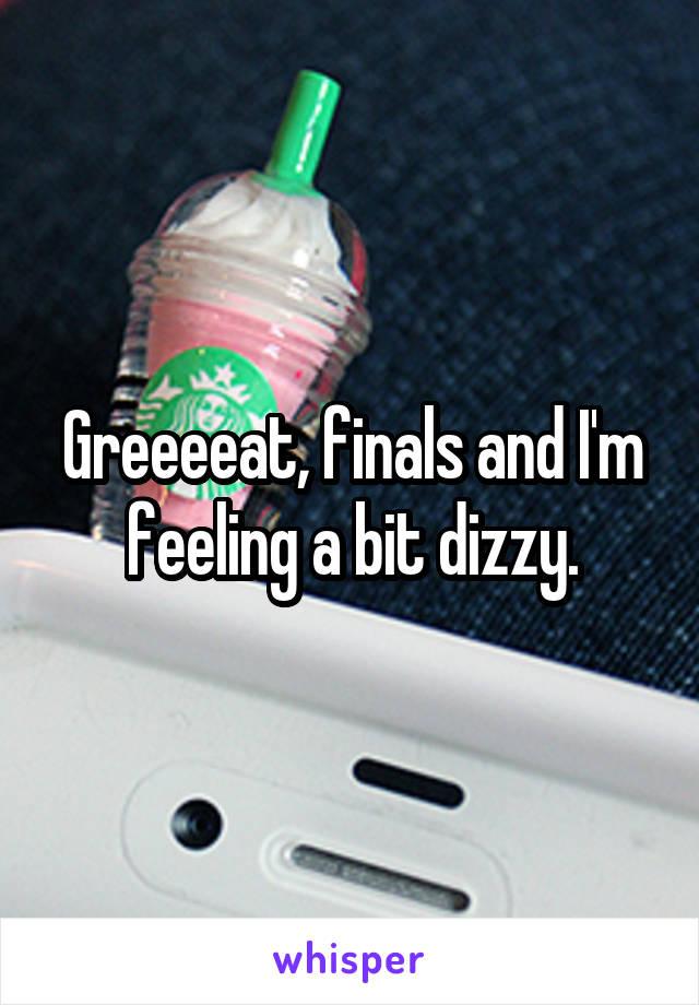 Greeeeat, finals and I'm feeling a bit dizzy.