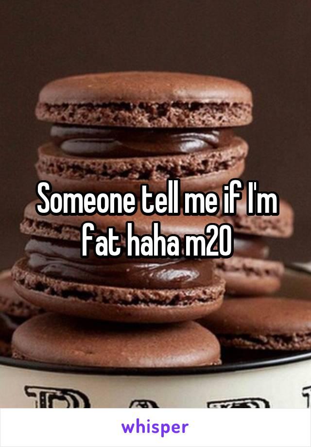 Someone tell me if I'm fat haha m20