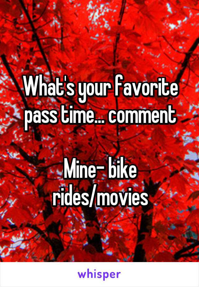 What's your favorite pass time... comment  Mine- bike rides/movies