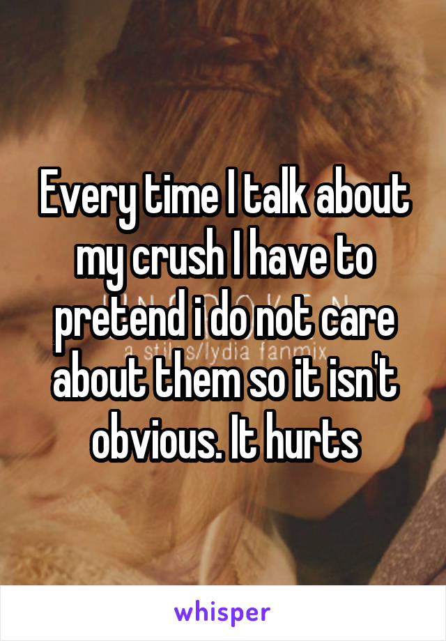Every time I talk about my crush I have to pretend i do not care about them so it isn't obvious. It hurts
