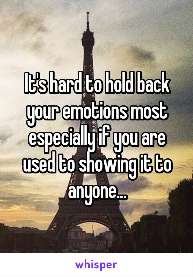 It's hard to hold back your emotions most especially if you are used to showing it to anyone...
