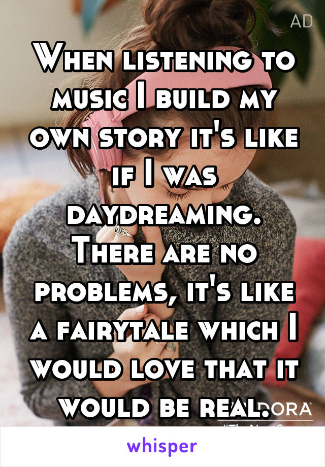 When listening to music I build my own story it's like if I was daydreaming. There are no problems, it's like a fairytale which I would love that it would be real.
