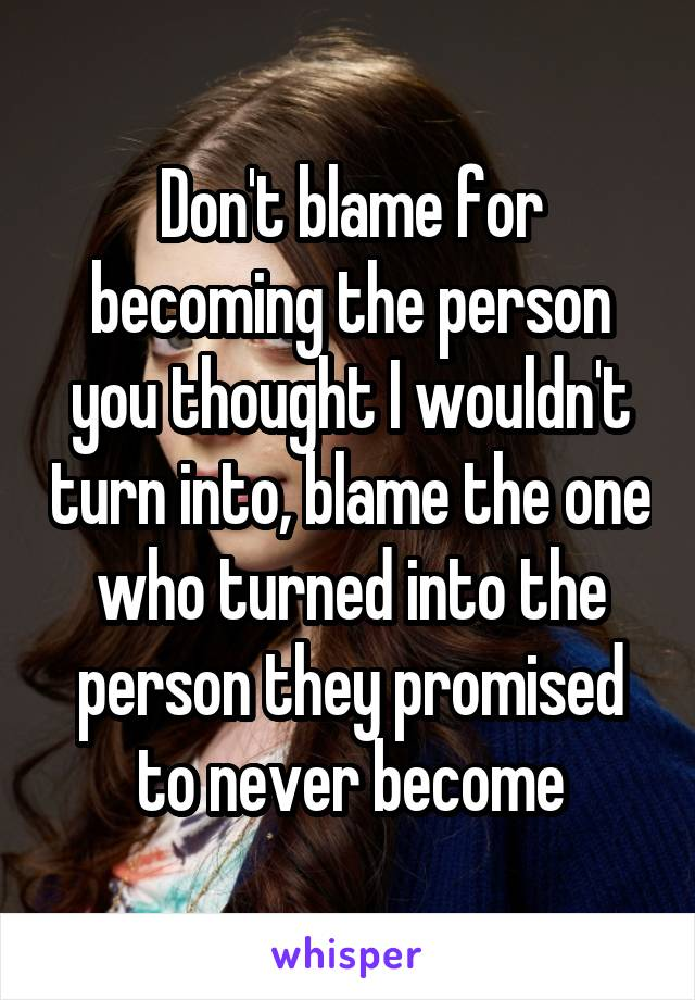 Don't blame for becoming the person you thought I wouldn't turn into, blame the one who turned into the person they promised to never become