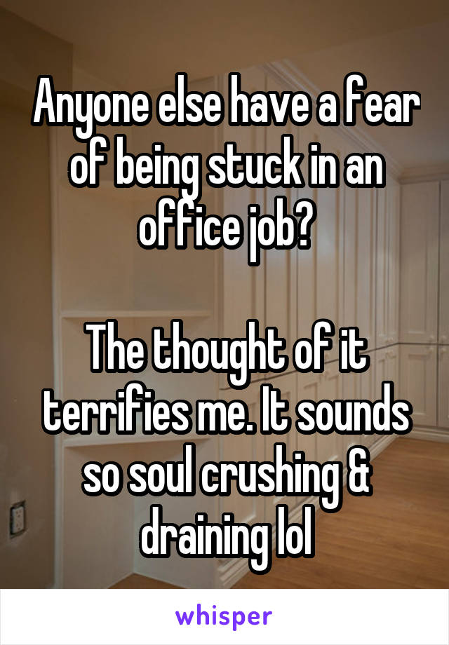 Anyone else have a fear of being stuck in an office job?  The thought of it terrifies me. It sounds so soul crushing & draining lol