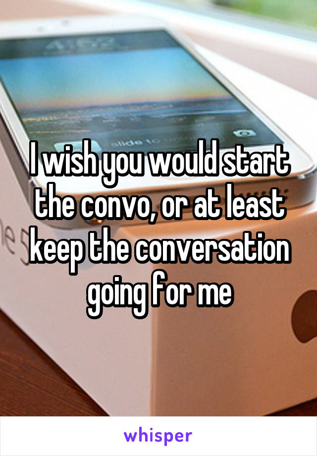 I wish you would start the convo, or at least keep the conversation going for me