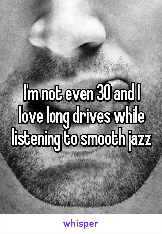I'm not even 30 and I love long drives while listening to smooth jazz