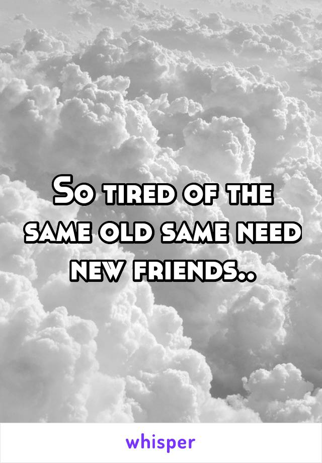 So tired of the same old same need new friends..
