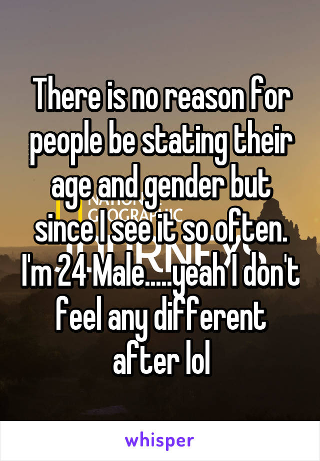 There is no reason for people be stating their age and gender but since I see it so often. I'm 24 Male.....yeah I don't feel any different after lol
