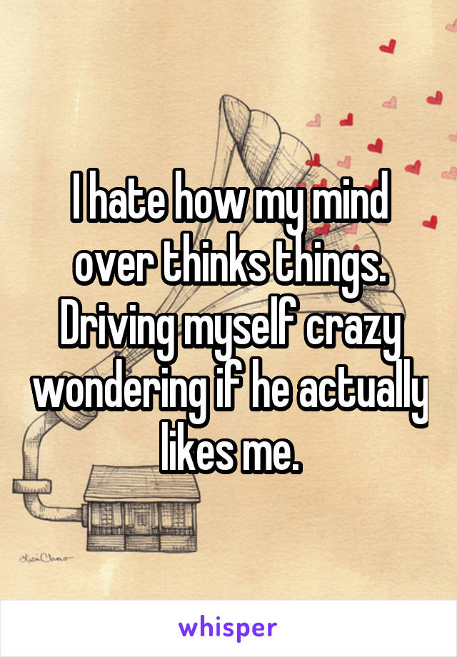 I hate how my mind over thinks things. Driving myself crazy wondering if he actually likes me.