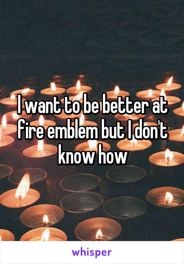 I want to be better at fire emblem but I don't know how