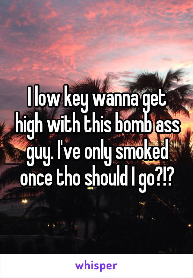 I low key wanna get high with this bomb ass guy. I've only smoked once tho should I go?!?