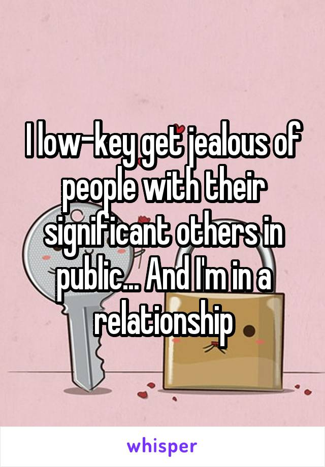 I low-key get jealous of people with their significant others in public... And I'm in a relationship